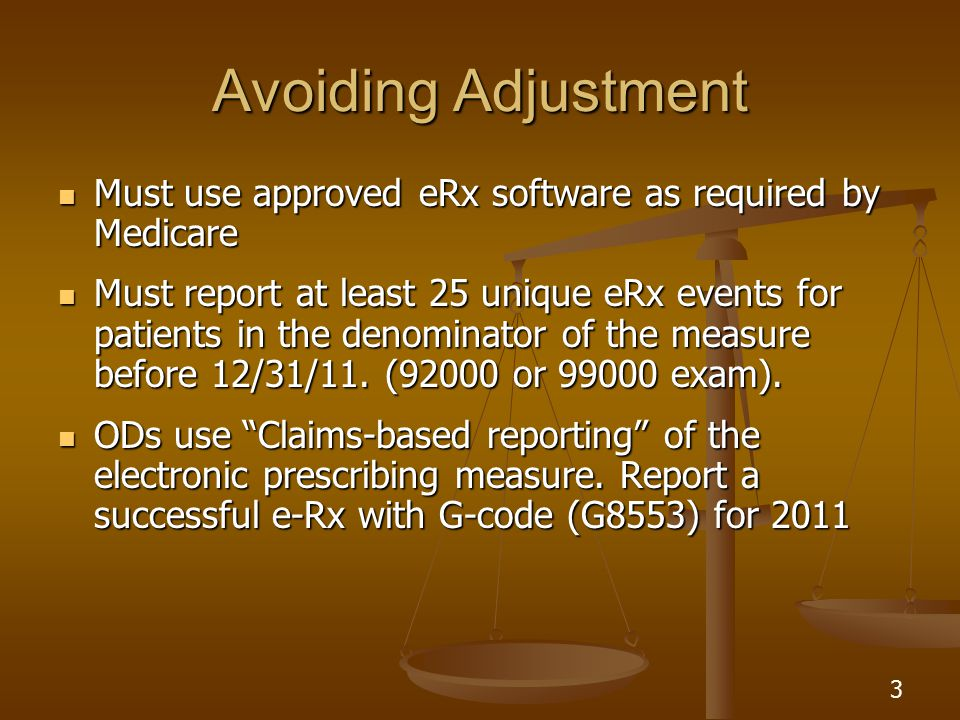 3 Avoiding Adjustment Must use approved eRx software as required by Medicare Must use approved eRx software as required by Medicare Must report at least 25 unique eRx events for patients in the denominator of the measure before 12/31/11.