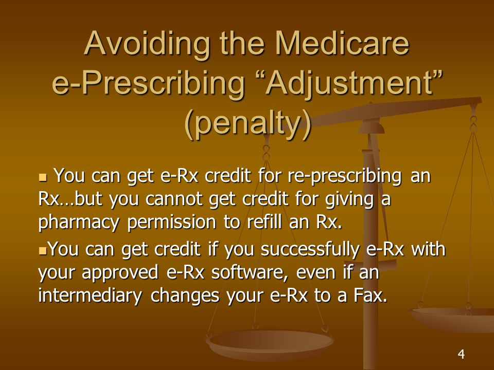 4 Avoiding the Medicare e-Prescribing Adjustment (penalty) You can get e-Rx credit for re-prescribing an Rx…but you cannot get credit for giving a pharmacy permission to refill an Rx.
