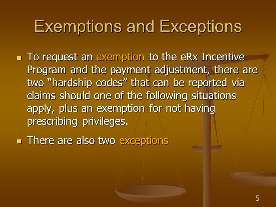 5 Exemptions and Exceptions To request an exemption to the eRx Incentive Program and the payment adjustment, there are two hardship codes that can be reported via claims should one of the following situations apply, plus an exemption for not having prescribing privileges.