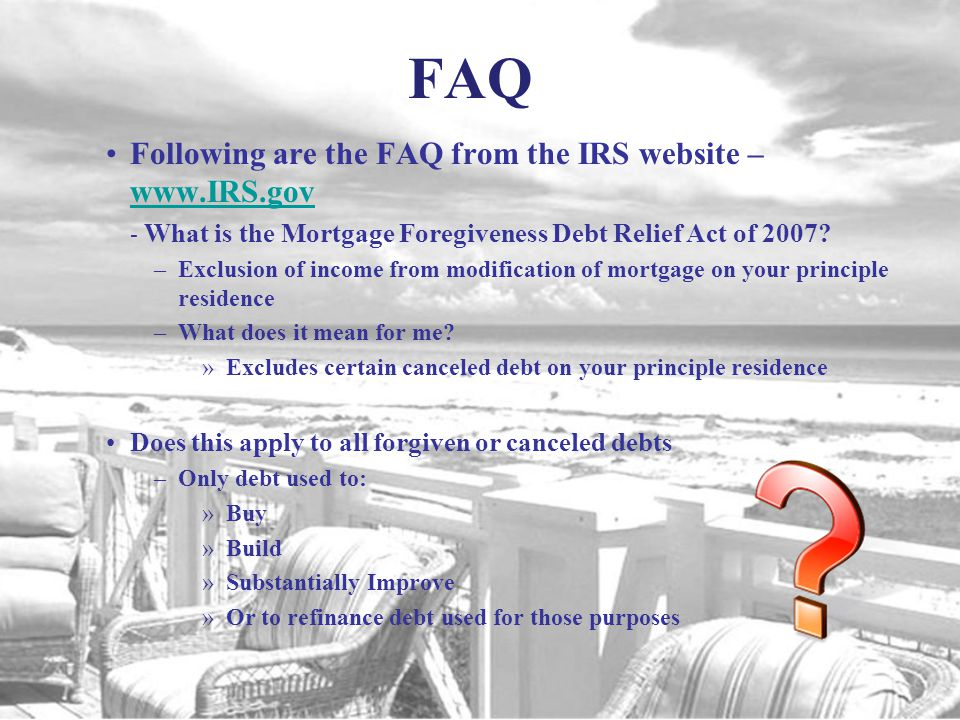 FAQ Following are the FAQ from the IRS website – What is the Mortgage Foregiveness Debt Relief Act of 2007.