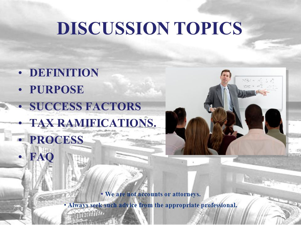 DISCUSSION TOPICS DEFINITION PURPOSE SUCCESS FACTORS TAX RAMIFICATIONS.