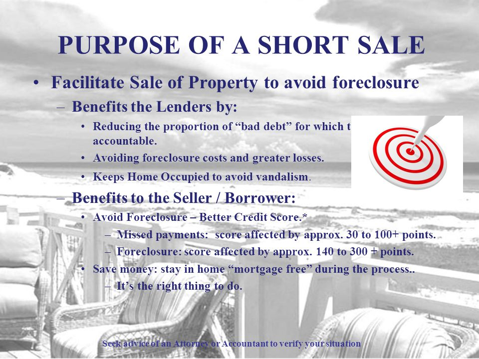 PURPOSE OF A SHORT SALE Facilitate Sale of Property to avoid foreclosure –Benefits the Lenders by: Reducing the proportion of bad debt for which they are accountable.