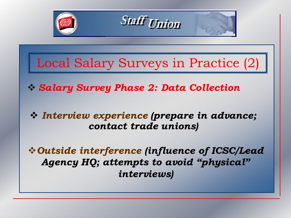 Local Salary Surveys in Practice (2)  Salary Survey Phase 2: Data Collection  Interview experience (prepare in advance; contact trade unions)  Outside interference (influence of ICSC/Lead Agency HQ; attempts to avoid physical interviews)