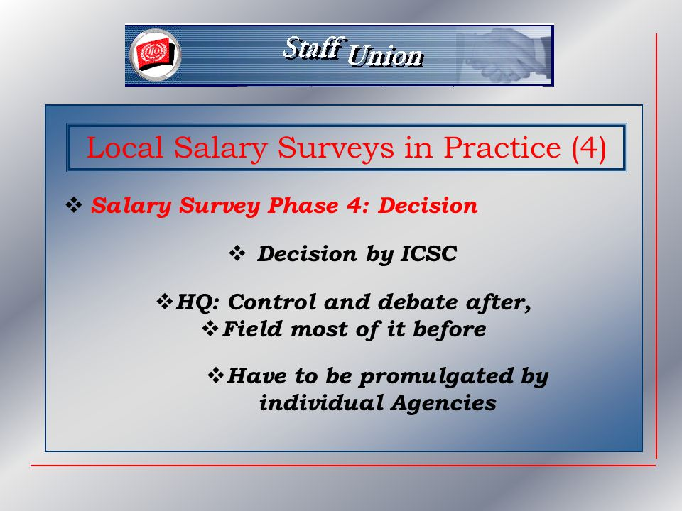 Local Salary Surveys in Practice (4)  Salary Survey Phase 4: Decision  Decision by ICSC  HQ: Control and debate after,  Field most of it before  Have to be promulgated by individual Agencies