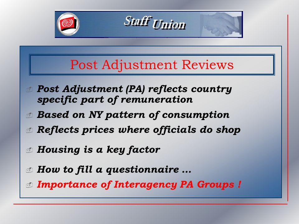 Post Adjustment Reviews  Post Adjustment (PA) reflects country specific part of remuneration  Based on NY pattern of consumption  Reflects prices where officials do shop  Housing is a key factor  Importance of Interagency PA Groups .