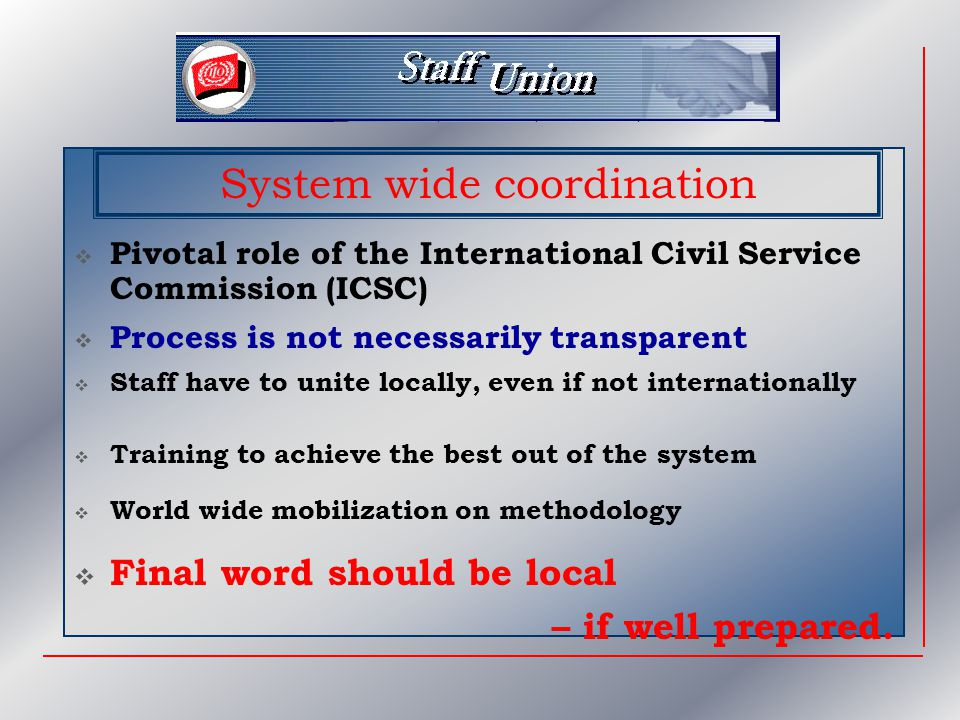  Pivotal role of the International Civil Service Commission (ICSC) System wide coordination  Staff have to unite locally, even if not internationally  Training to achieve the best out of the system  Final word should be local – if well prepared.