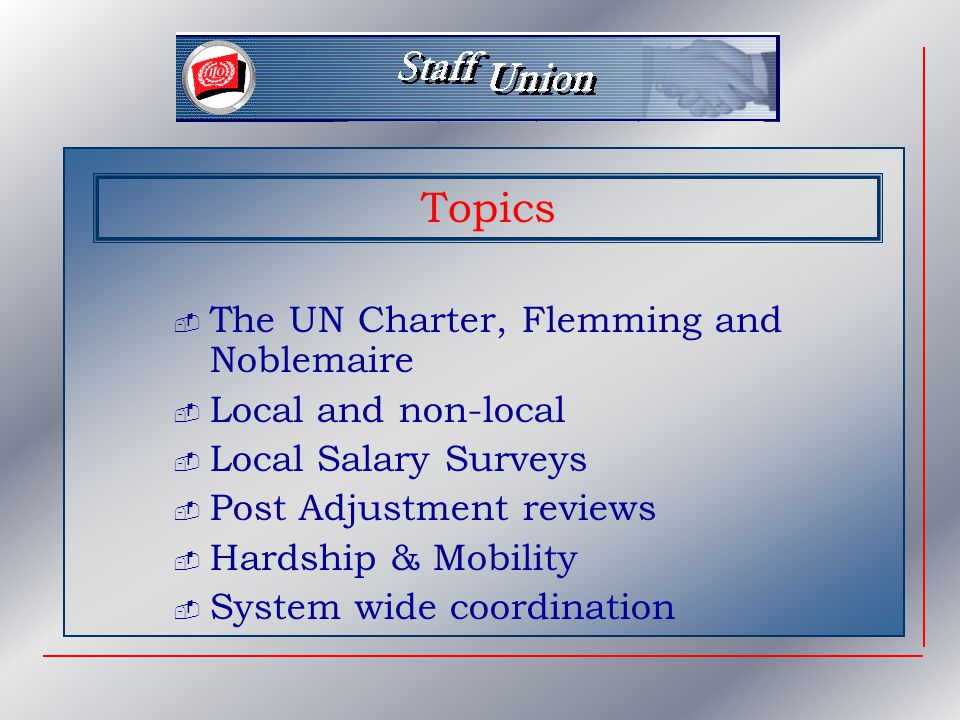 Topics  The UN Charter, Flemming and Noblemaire  Local and non-local  Local Salary Surveys  Post Adjustment reviews  Hardship & Mobility  System wide coordination