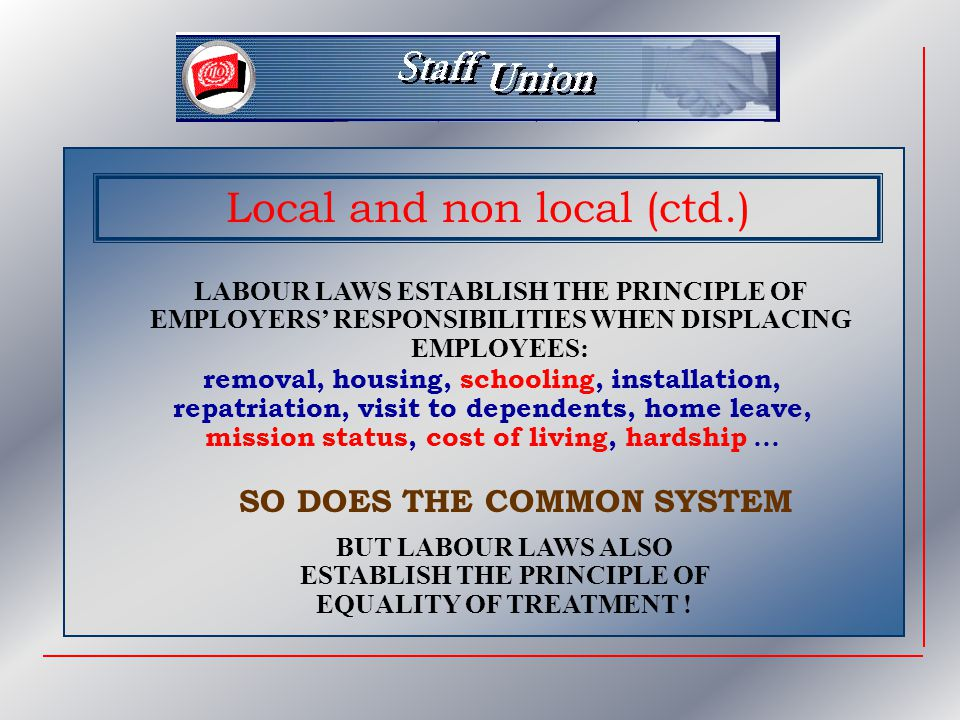 Local and non local (ctd.) LABOUR LAWS ESTABLISH THE PRINCIPLE OF EMPLOYERS' RESPONSIBILITIES WHEN DISPLACING EMPLOYEES: removal, housing, schooling, installation, repatriation, visit to dependents, home leave, mission status, cost of living, hardship … SO DOES THE COMMON SYSTEM BUT LABOUR LAWS ALSO ESTABLISH THE PRINCIPLE OF EQUALITY OF TREATMENT !