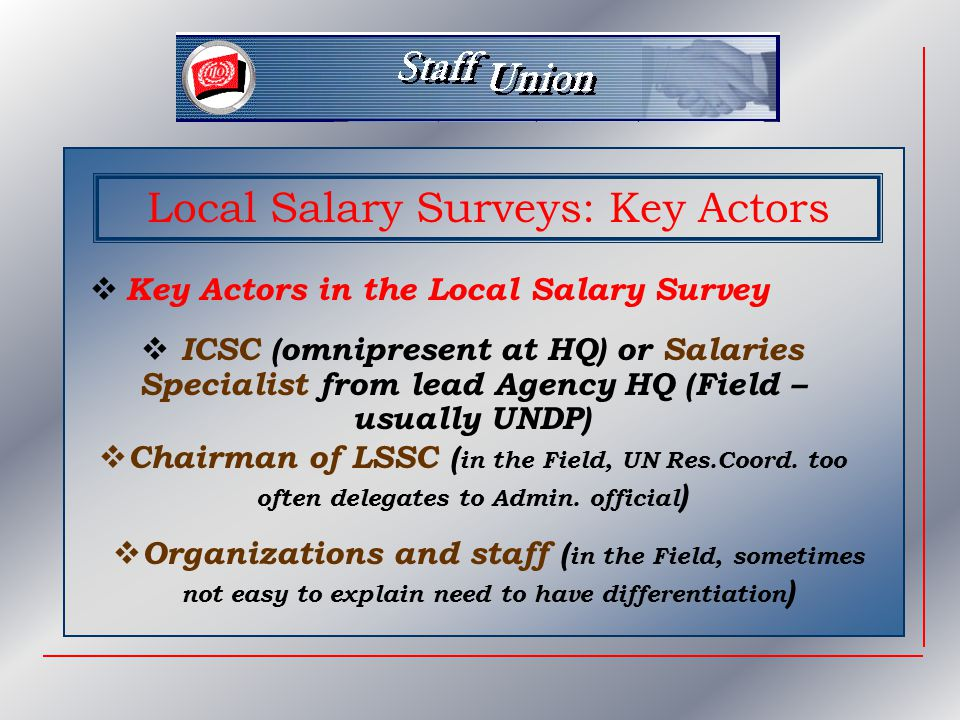 Salary Surveys: Special Cases  Established calendars for full surveys  In between (Field) need for interim, mini surveys  Special cases: inflation without reliable outside index, economic or financial crises, closure of major entreprises …  A SURVEY MAY BE CALLED FOR AT ANY POINT IN TIME AT SHORT NOTICE