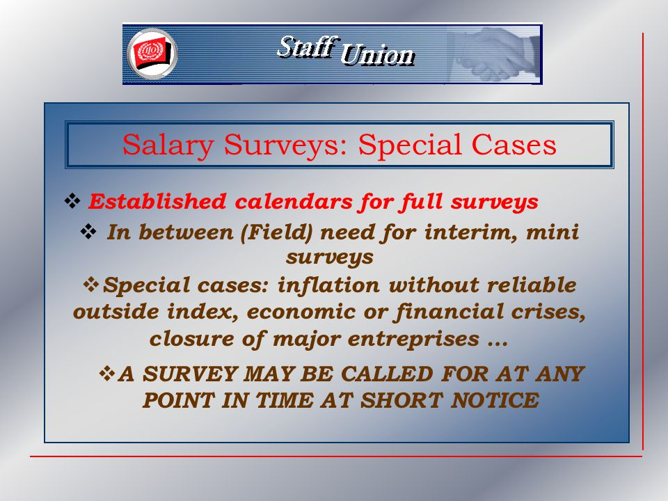 Salary Surveys: Need for Training  Salary Surveys are not simple operations  Require competent, motivated, stable staff representatives  Every opportunity to get trained should be seized (training for HQ methodology lasts one full week)