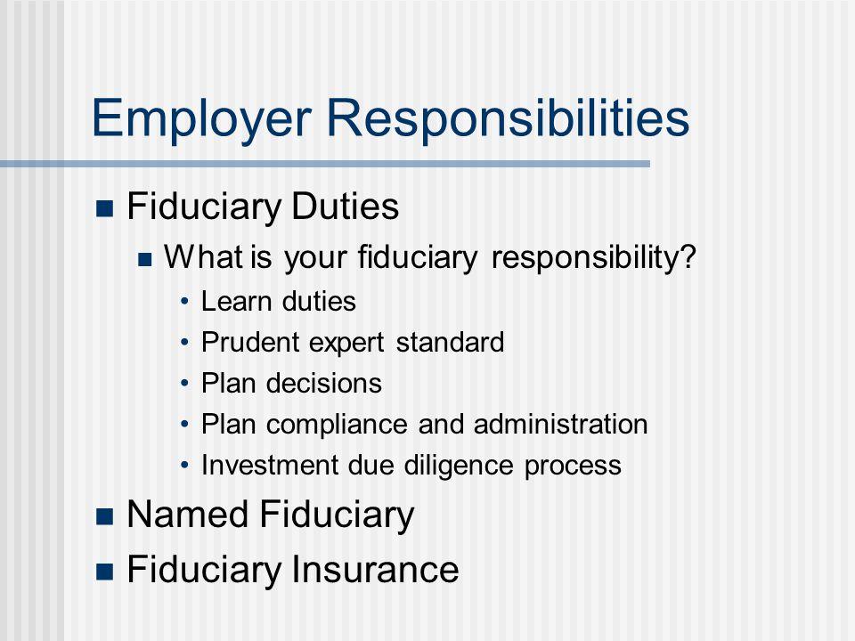 Employer Responsibilities Fiduciary Duties What is your fiduciary responsibility.