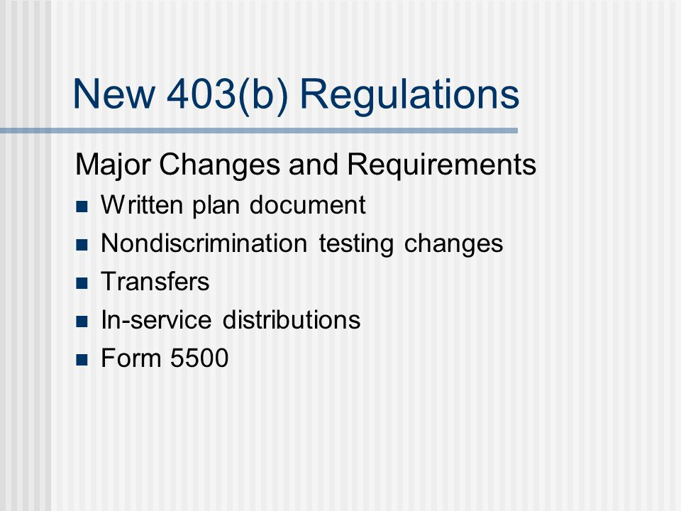 New 403(b) Regulations Major Changes and Requirements Written plan document Nondiscrimination testing changes Transfers In-service distributions Form 5500