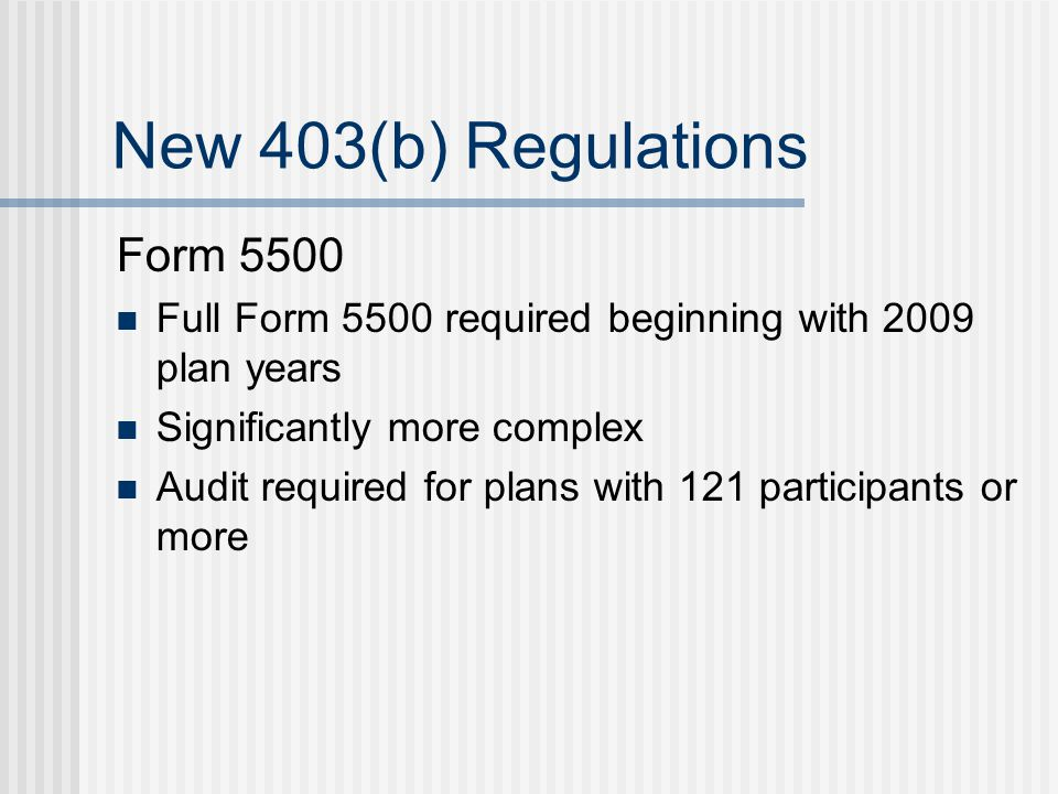 New 403(b) Regulations Form 5500 Full Form 5500 required beginning with 2009 plan years Significantly more complex Audit required for plans with 121 participants or more