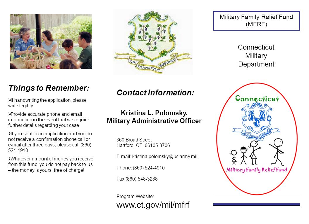 Military Family Relief Fund (MFRF) Connecticut Military Department Things to Remember:  If handwriting the application, please write legibly  Provide accurate phone and email information in the event that we require further details regarding your case  If you sent in an application and you do not receive a confirmation phone call or e-mail after three days, please call (860) 524-4910  Whatever amount of money you receive from this fund, you do not pay back to us – the money is yours, free of charge.