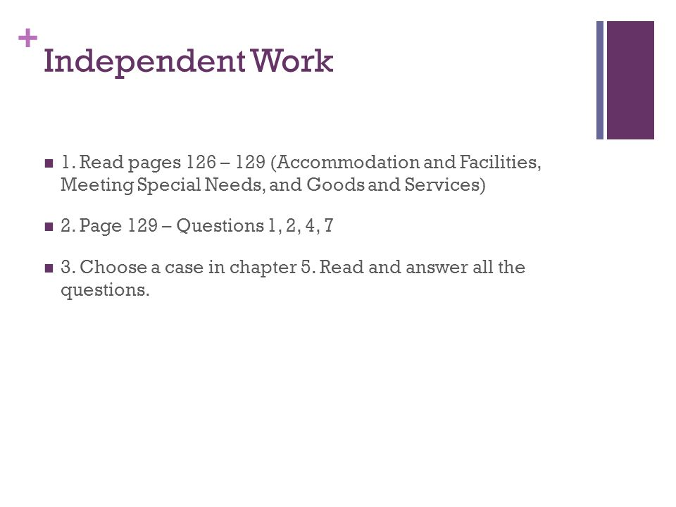 + Independent Work 1. Read pages 126 – 129 (Accommodation and Facilities, Meeting Special Needs, and Goods and Services) 2. Page 129 – Questions 1, 2,