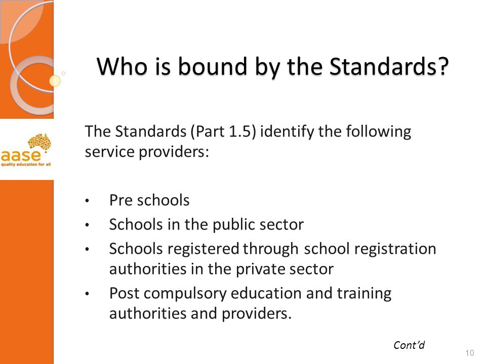Who is bound by the Standards? The Standards (Part 1.5) identify the following service providers: Pre schools Schools in the public sector Schools reg
