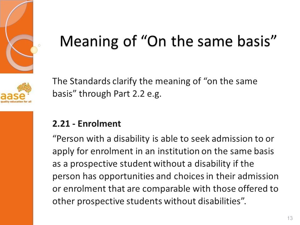 "Meaning of ""On the same basis"" The Standards clarify the meaning of ""on the same basis"" through Part 2.2 e.g. 2.21 - Enrolment ""Person with a disabili"