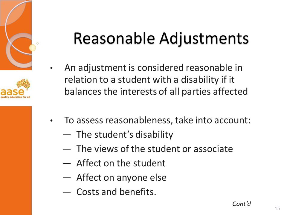 Reasonable Adjustments An adjustment is considered reasonable in relation to a student with a disability if it balances the interests of all parties affected To assess reasonableness, take into account: ―The student's disability ―The views of the student or associate ―Affect on the student ―Affect on anyone else ―Costs and benefits.