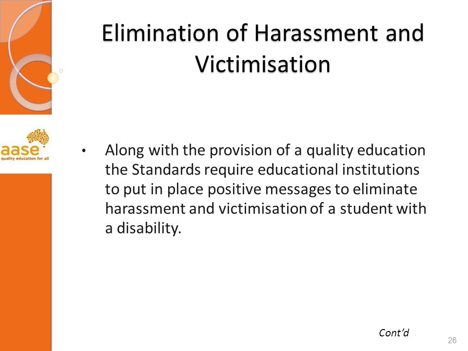 Elimination of Harassment and Victimisation Along with the provision of a quality education the Standards require educational institutions to put in place positive messages to eliminate harassment and victimisation of a student with a disability.