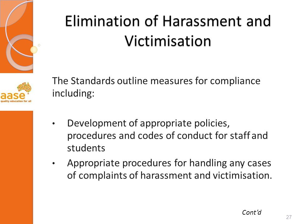 Elimination of Harassment and Victimisation The Standards outline measures for compliance including: Development of appropriate policies, procedures and codes of conduct for staff and students Appropriate procedures for handling any cases of complaints of harassment and victimisation.