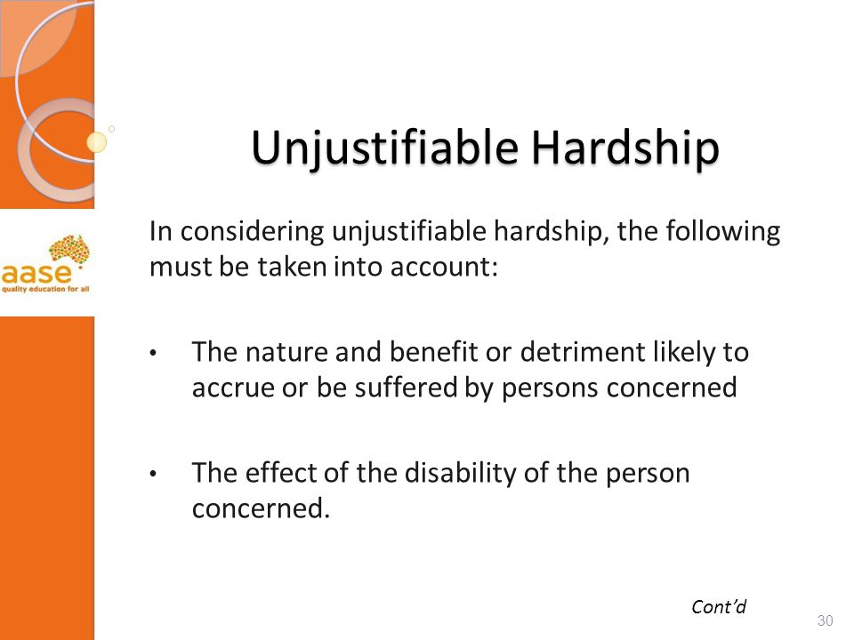 Unjustifiable Hardship In considering unjustifiable hardship, the following must be taken into account: The nature and benefit or detriment likely to accrue or be suffered by persons concerned The effect of the disability of the person concerned.