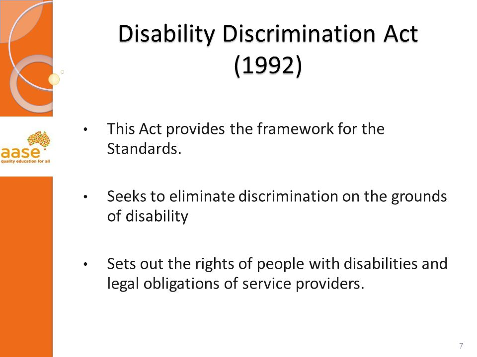 Disability Discrimination Act (1992) This Act provides the framework for the Standards. Seeks to eliminate discrimination on the grounds of disability