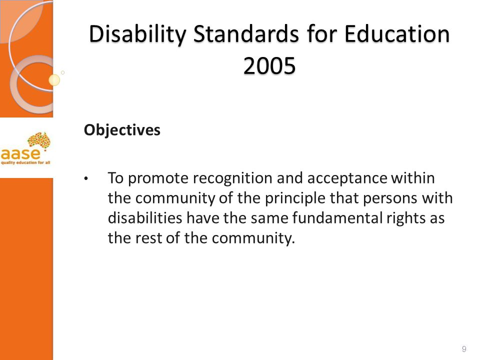 Disability Standards for Education 2005 Objectives To promote recognition and acceptance within the community of the principle that persons with disabilities have the same fundamental rights as the rest of the community.