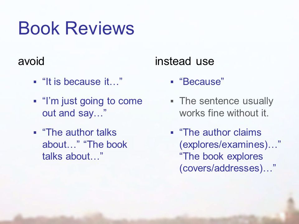 Book Reviews avoid  It is because it…  I'm just going to come out and say…  The author talks about… The book talks about… instead use  Because  The sentence usually works fine without it.