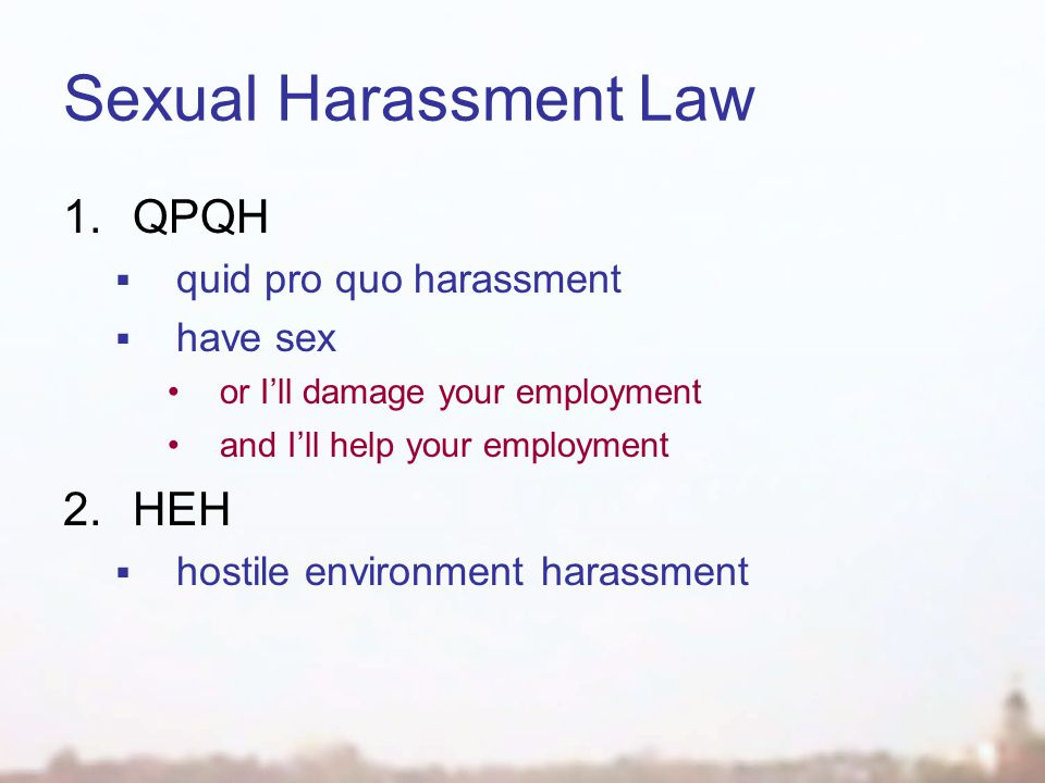 Sexual Harassment Law 1.QPQH  quid pro quo harassment  have sex or I'll damage your employment and I'll help your employment 2.HEH  hostile environment harassment