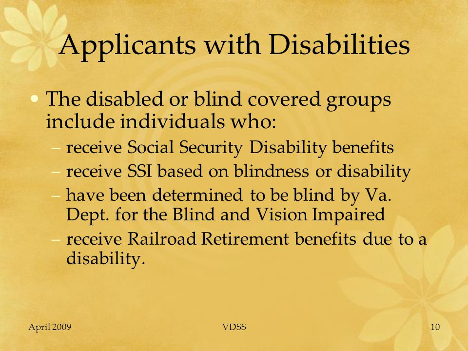 April 2009VDSS10 Applicants with Disabilities The disabled or blind covered groups include individuals who: –receive Social Security Disability benefits –receive SSI based on blindness or disability –have been determined to be blind by Va.