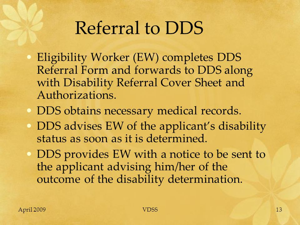 April 2009VDSS13 Referral to DDS Eligibility Worker (EW) completes DDS Referral Form and forwards to DDS along with Disability Referral Cover Sheet and Authorizations.