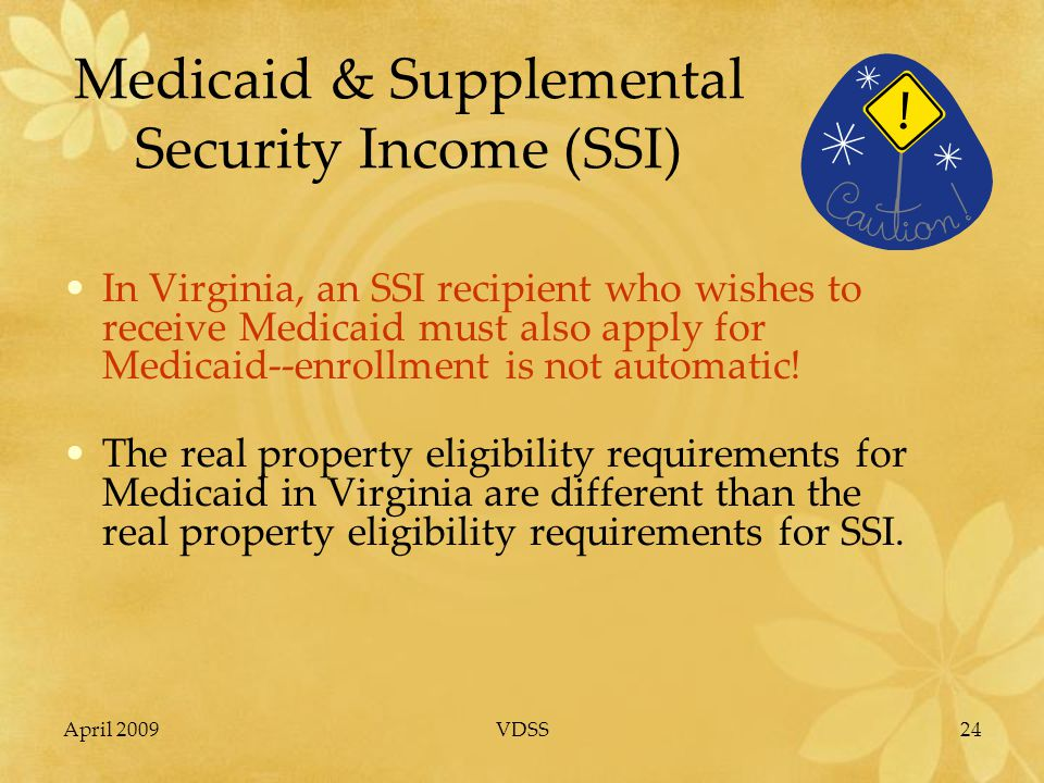 April 2009VDSS24 Medicaid & Supplemental Security Income (SSI) In Virginia, an SSI recipient who wishes to receive Medicaid must also apply for Medicaid--enrollment is not automatic.