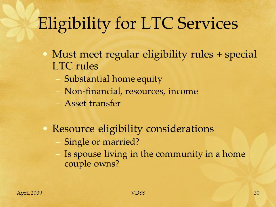 April 2009VDSS30 Eligibility for LTC Services Must meet regular eligibility rules + special LTC rules –Substantial home equity –Non-financial, resources, income –Asset transfer Resource eligibility considerations –Single or married.