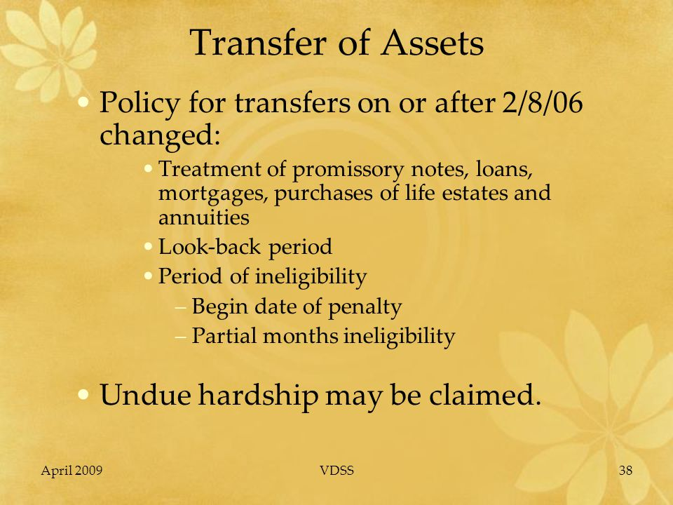 April 2009VDSS38 Transfer of Assets Policy for transfers on or after 2/8/06 changed: Treatment of promissory notes, loans, mortgages, purchases of life estates and annuities Look-back period Period of ineligibility –Begin date of penalty –Partial months ineligibility Undue hardship may be claimed.