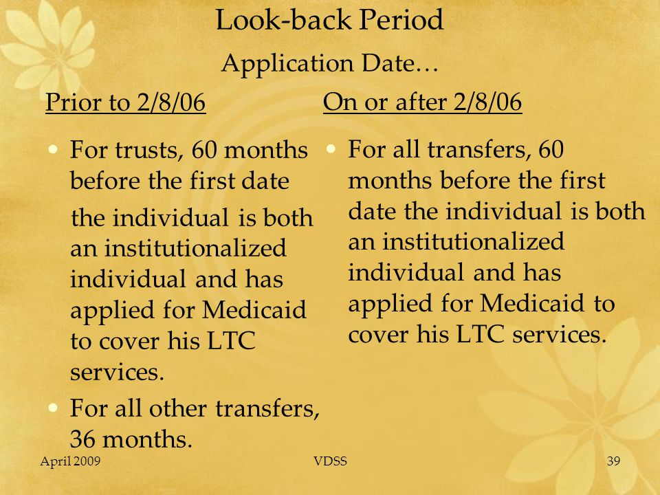 April 2009VDSS39 Look-back Period Application Date… Prior to 2/8/06 For trusts, 60 months before the first date the individual is both an institutionalized individual and has applied for Medicaid to cover his LTC services.
