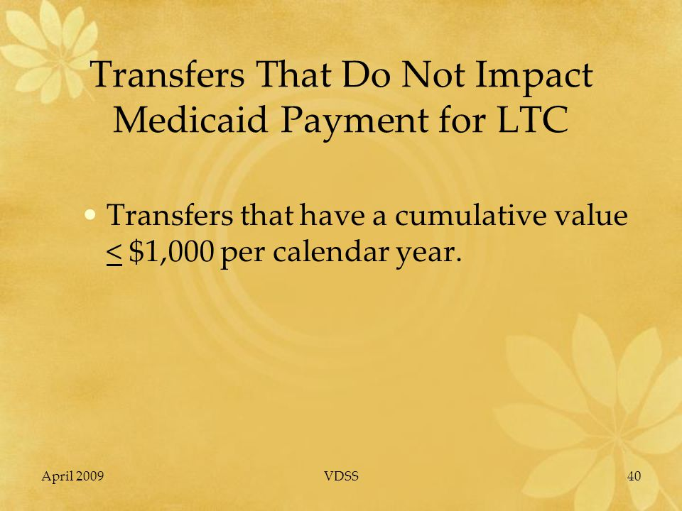 April 2009VDSS40 Transfers That Do Not Impact Medicaid Payment for LTC Transfers that have a cumulative value < $1,000 per calendar year.