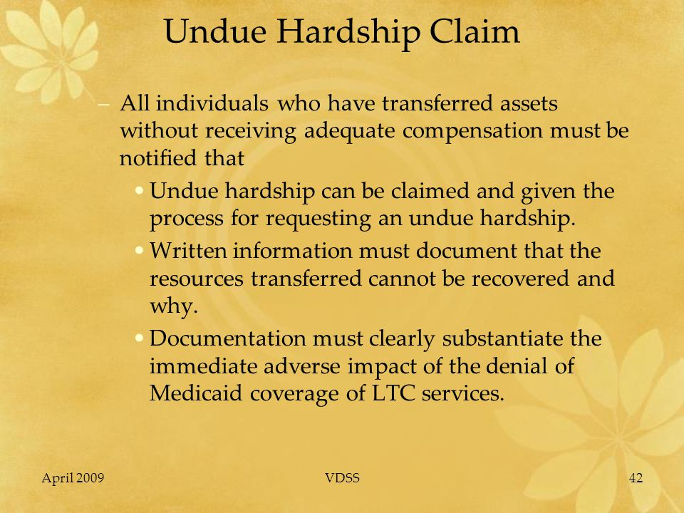 April 2009VDSS42 Undue Hardship Claim –All individuals who have transferred assets without receiving adequate compensation must be notified that Undue hardship can be claimed and given the process for requesting an undue hardship.
