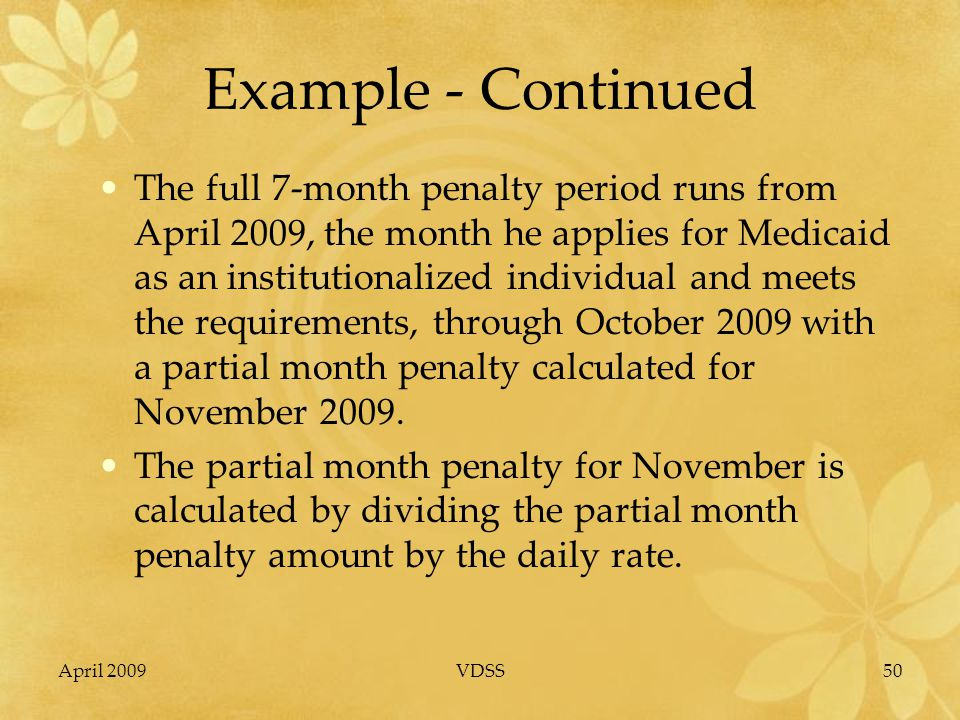 April 2009VDSS50 Example - Continued The full 7-month penalty period runs from April 2009, the month he applies for Medicaid as an institutionalized individual and meets the requirements, through October 2009 with a partial month penalty calculated for November 2009.