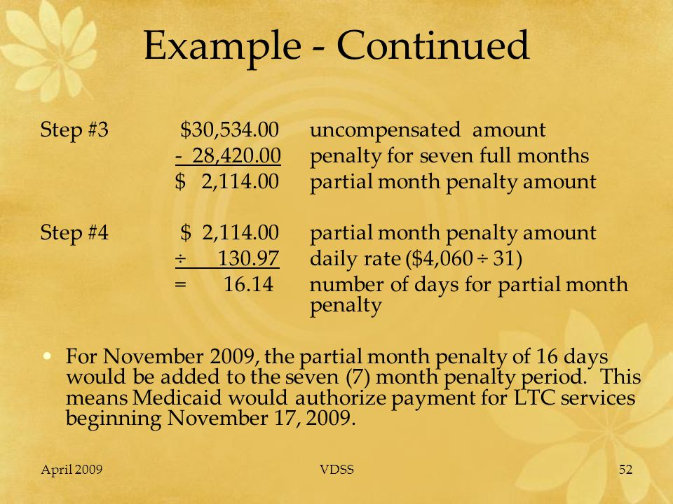 April 2009VDSS52 Example - Continued Step #3 $30,534.00uncompensated amount - 28,420.00penalty for seven full months $ 2,114.00partial month penalty amount Step #4 $ 2,114.00partial month penalty amount ÷ 130.97daily rate ($4,060 ÷ 31) = 16.14number of days for partial month penalty For November 2009, the partial month penalty of 16 days would be added to the seven (7) month penalty period.