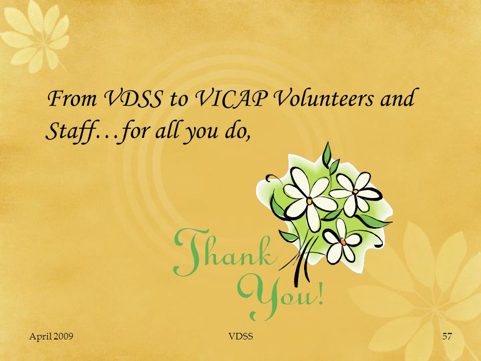 April 2009VDSS57 From VDSS to VICAP Volunteers and Staff…for all you do,