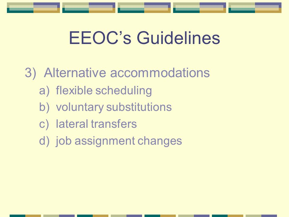 EEOC's Guidelines 3)Alternative accommodations a)flexible scheduling b)voluntary substitutions c)lateral transfers d)job assignment changes