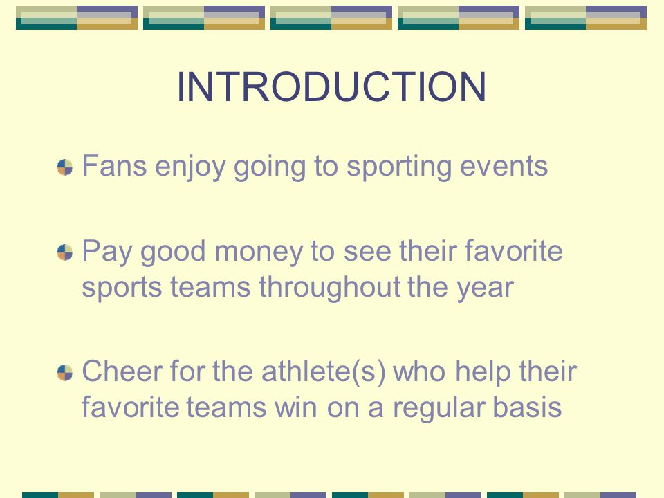 INTRODUCTION Fans enjoy going to sporting events Pay good money to see their favorite sports teams throughout the year Cheer for the athlete(s) who help their favorite teams win on a regular basis