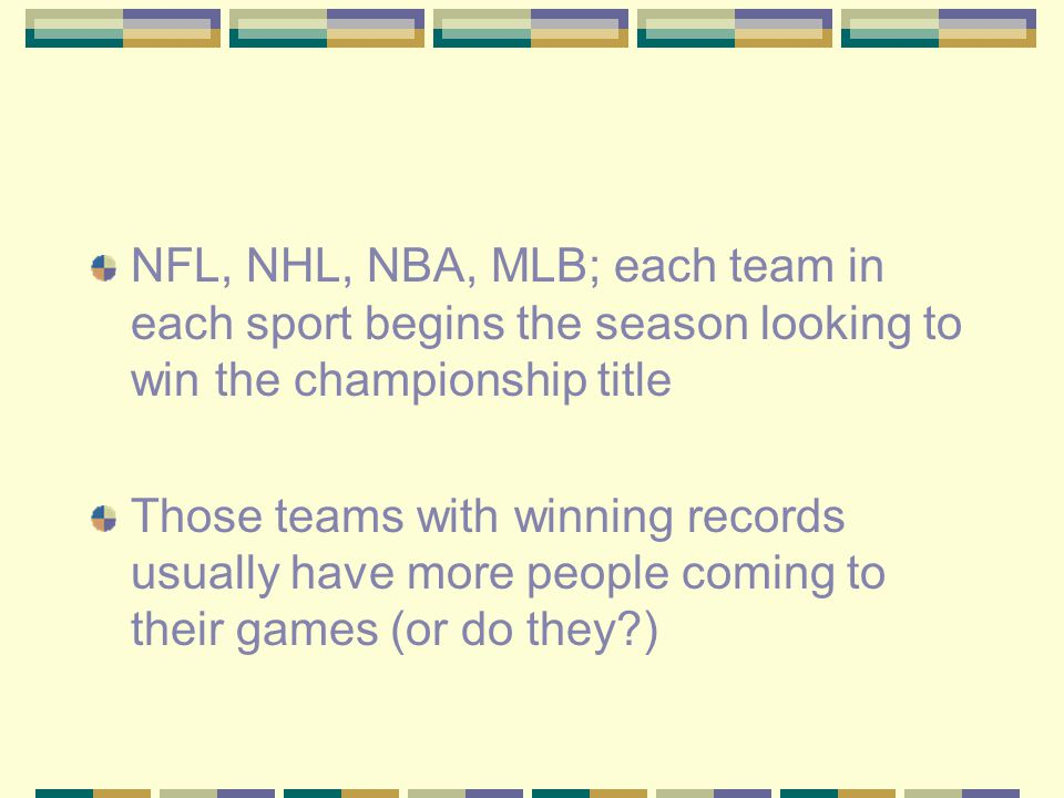 NFL, NHL, NBA, MLB; each team in each sport begins the season looking to win the championship title Those teams with winning records usually have more people coming to their games (or do they )