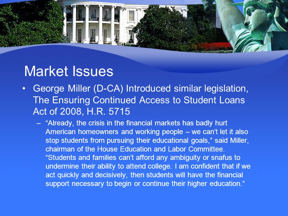 Market Issues George Miller (D-CA) Introduced similar legislation, The Ensuring Continued Access to Student Loans Act of 2008, H.R.