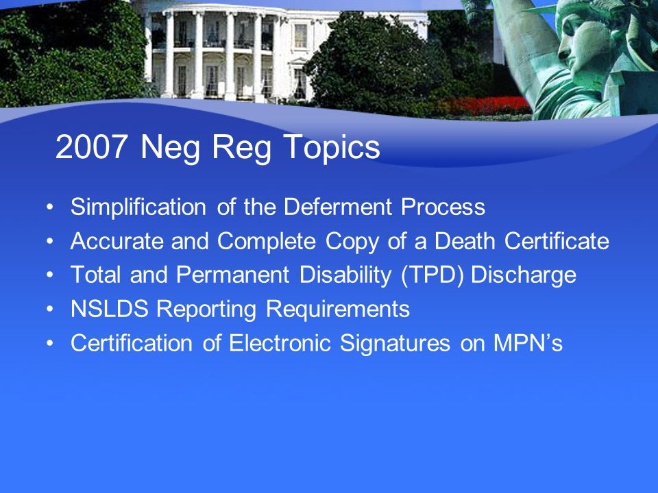 2007 Neg Reg Topics Simplification of the Deferment Process Accurate and Complete Copy of a Death Certificate Total and Permanent Disability (TPD) Discharge NSLDS Reporting Requirements Certification of Electronic Signatures on MPN's