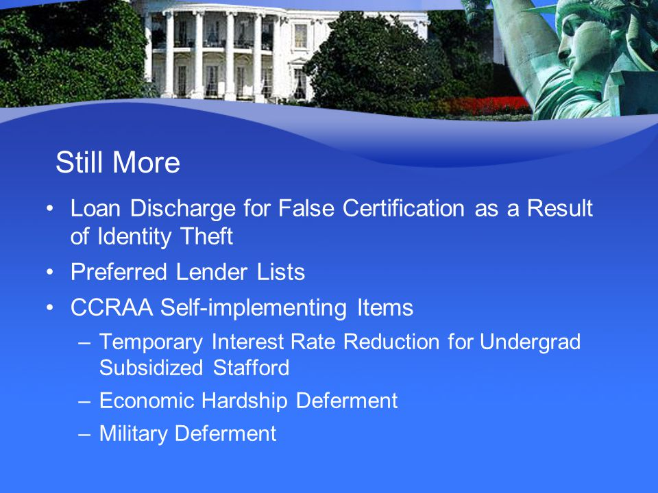 Still More Loan Discharge for False Certification as a Result of Identity Theft Preferred Lender Lists CCRAA Self-implementing Items –Temporary Interest Rate Reduction for Undergrad Subsidized Stafford –Economic Hardship Deferment –Military Deferment