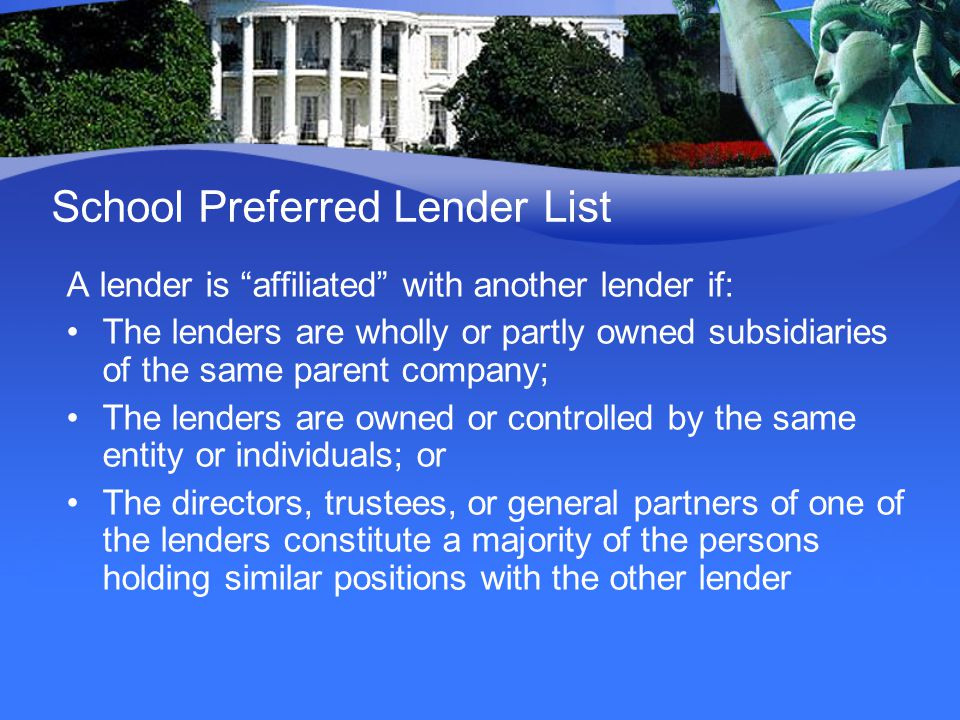 School Preferred Lender List A lender is affiliated with another lender if: The lenders are wholly or partly owned subsidiaries of the same parent company; The lenders are owned or controlled by the same entity or individuals; or The directors, trustees, or general partners of one of the lenders constitute a majority of the persons holding similar positions with the other lender