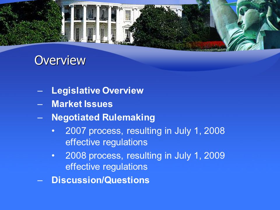 Overview –Legislative Overview –Market Issues –Negotiated Rulemaking 2007 process, resulting in July 1, 2008 effective regulations 2008 process, resulting in July 1, 2009 effective regulations –Discussion/Questions