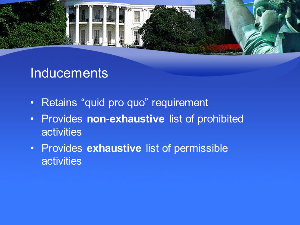 Inducements Retains quid pro quo requirement Provides non-exhaustive list of prohibited activities Provides exhaustive list of permissible activities