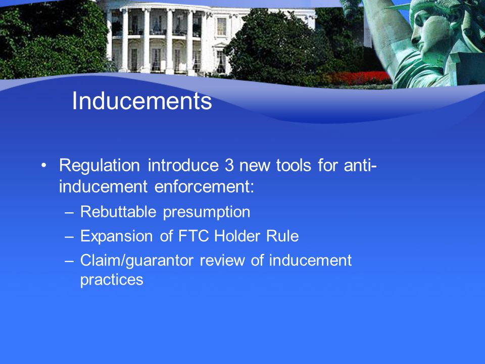 Inducements Regulation introduce 3 new tools for anti- inducement enforcement: –Rebuttable presumption –Expansion of FTC Holder Rule –Claim/guarantor review of inducement practices